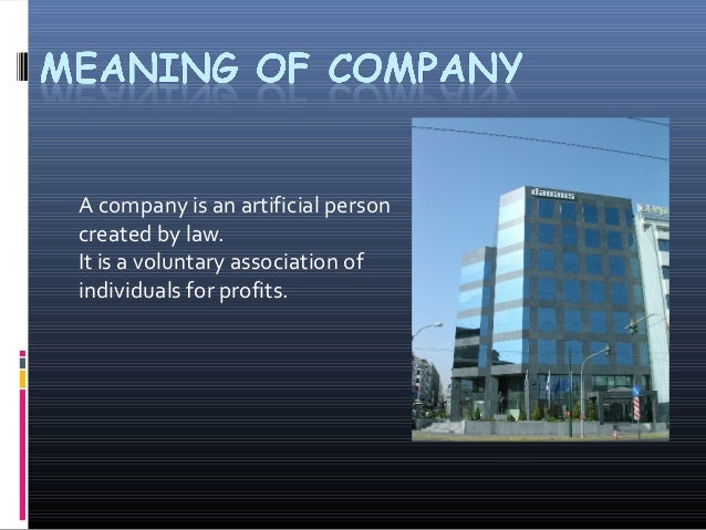 A company is an artificial personcreated by law.It is a voluntary association ofindividuals for profits.
