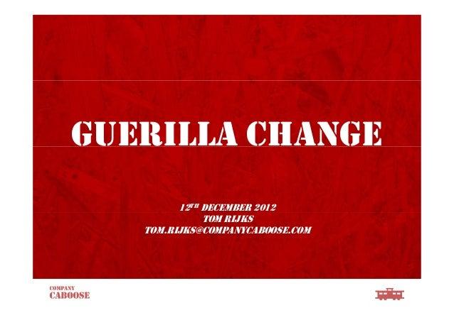 GUERILLA CHANGE12TH DECEMBER 2012TOM RIJKSTOM.RIJKS@COMPANYCABOOSE.COM