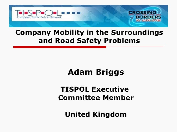 Company Mobility in the Surroundings and Road Safety Problems Adam Briggs TISPOL Executive  Committee Member United Kingdom