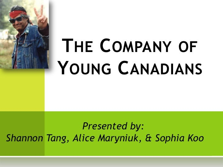 T HE C OMPANY OF          Y OUNG C ANADIANS                Presented by:Shannon Tang, Alice Maryniuk, & Sophia Koo