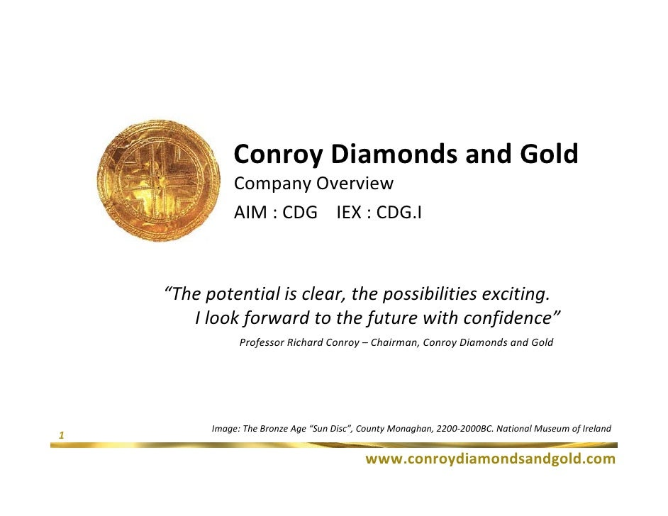 """Conroy Diamonds and Gold               Company Overview               AIM : CDG IEX : CDG.I        """"The potential is clear..."""