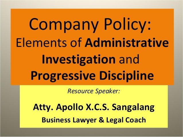 Company Policy: Elements of Administrative Investigation and Progressive Discipline Resource Speaker: Atty. Apollo X.C.S. ...
