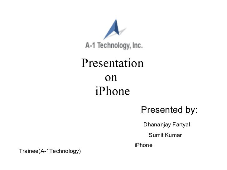 Presentation on  iPhone Presented by: Dhananjay Fartyal Sumit Kumar   iPhone Trainee(A-1Technology)