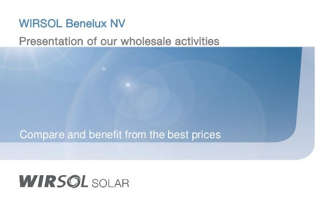 WIRSOL Benelux NV Presentation of our wholesale activities Compare and benefit from the best prices