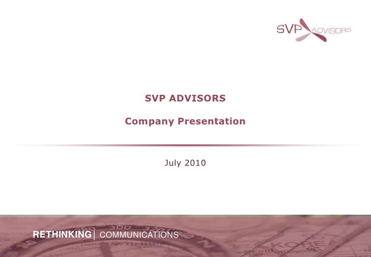 SVP ADVISORSCompany Presentation<br />July 2010<br />RETHINKING│COMMUNICATIONS<br />