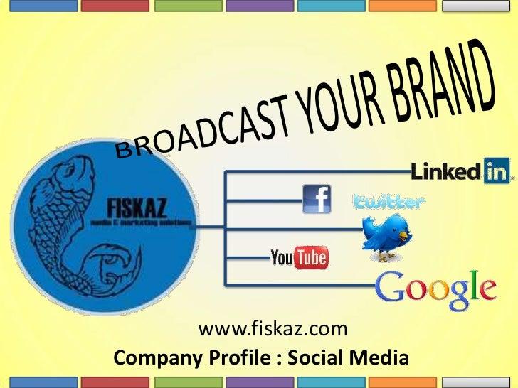 BROADCAST YOUR BRAND<br />www.fiskaz.com<br />Company Profile : Social Media <br />