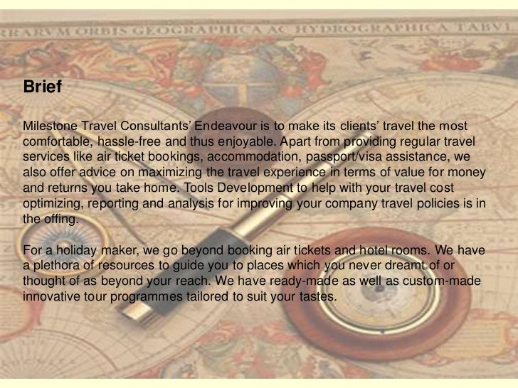 Brief <br />Milestone Travel Consultants' Endeavour is to make its clients' travel the most comfortable, hassle-free and t...