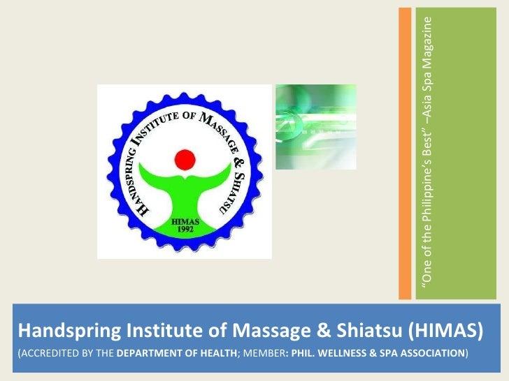<ul><li>Handspring Institute of Massage & Shiatsu (HIMAS) </li></ul><ul><li>(ACCREDITED BY THE  DEPARTMENT OF HEALTH ; MEM...
