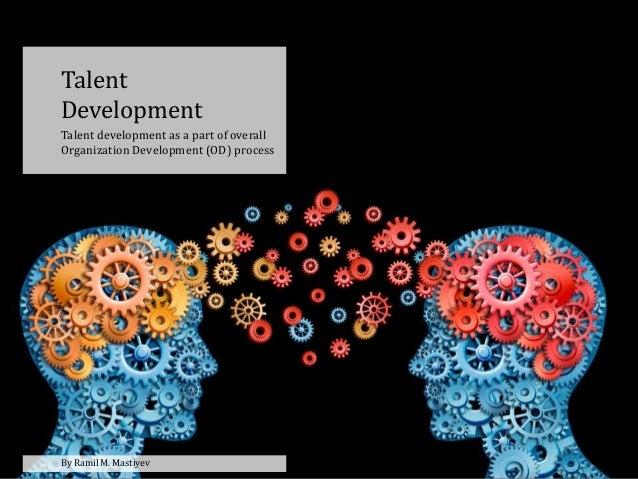 Talent Development Talent development as a part of overall Organization Development (OD) process By Ramil M. Mastiyev