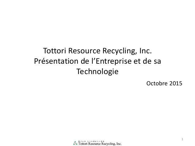 Tottori Resource Recycling, Inc. Présentation de l'Entreprise et de sa Technologie 1 Octobre 2015