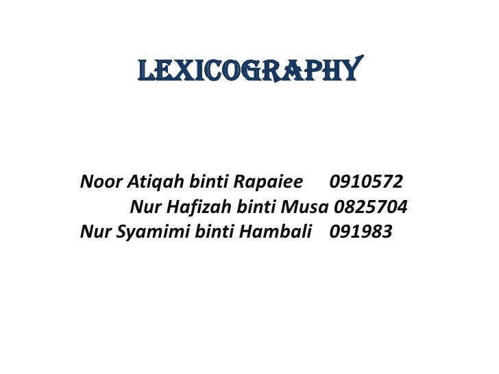 LEXICOGRAPHYNoor Atiqah binti Rapaiee 0910572     Nur Hafizah binti Musa 0825704Nur Syamimi binti Hambali 091983