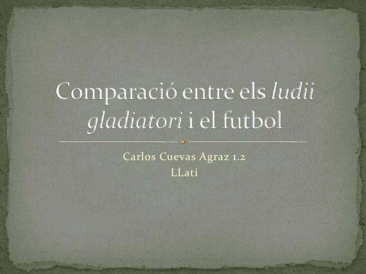 Carlos Cuevas Agraz 1.2<br />LLatí<br />Comparació entre elsludiigladiatorii el futbol<br />
