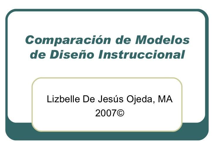 Comparación de Modelos de Diseño Instruccional Lizbelle De Jesús Ojeda, MA 2007©
