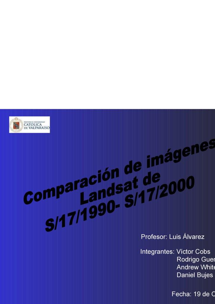 Comparación de imágenes Landsat de  S/17/1990- S/17/2000 Integrantes: Víctor Cobs Rodrigo Guerrero Andrew White Daniel Buj...