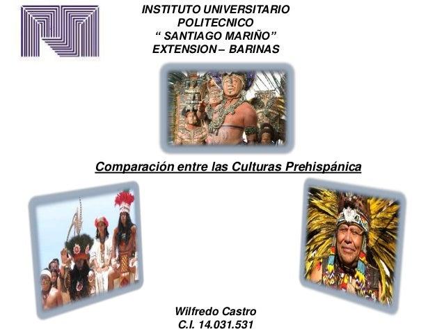 """INSTITUTO UNIVERSITARIO POLITECNICO """" SANTIAGO MARIÑO"""" EXTENSION – BARINAS Comparación entre las Culturas Prehispánica Wil..."""