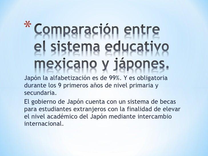 Japón la alfabetización es de 99%. Y es obligatoria durante los 9 primeros años de nivel primaria y secundaria. El gobiern...