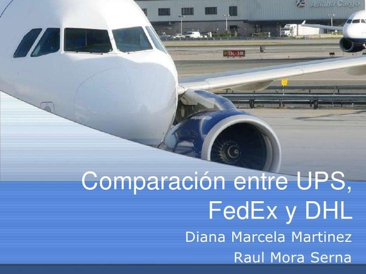Comparación entre UPS, FedEx y DHL<br />Diana Marcela Martinez<br />Raul Mora Serna<br />