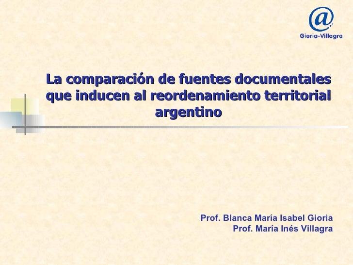 La comparación de fuentes documentales que inducen al reordenamiento territorial argentino Prof. Blanca María Isabel Giori...