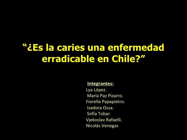 """"""" ¿Es la caries una enfermedad erradicable en Chile?"""" Integrantes: Lya López.   María Paz Pizarro. Fiorella Papapietro.   ..."""