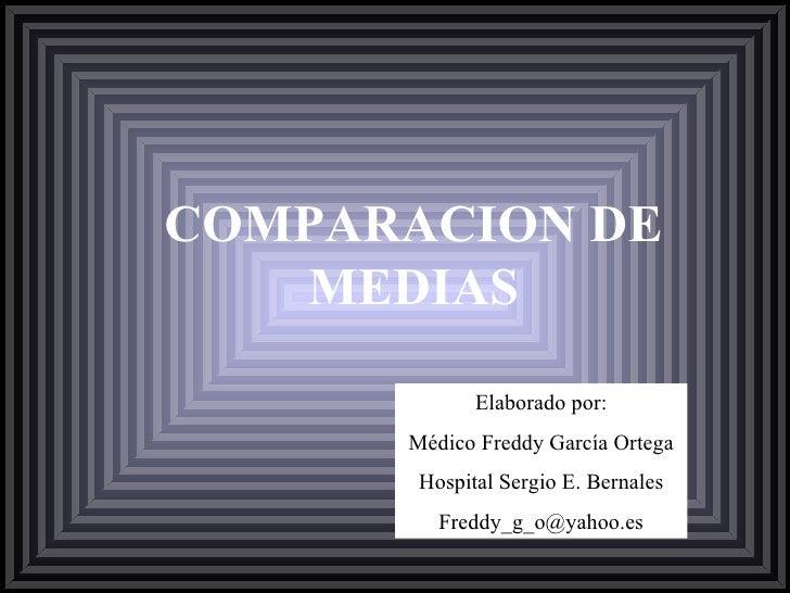 COMPARACION DE MEDIAS Elaborado por: Médico Freddy García Ortega Hospital Sergio E. Bernales [email_address]