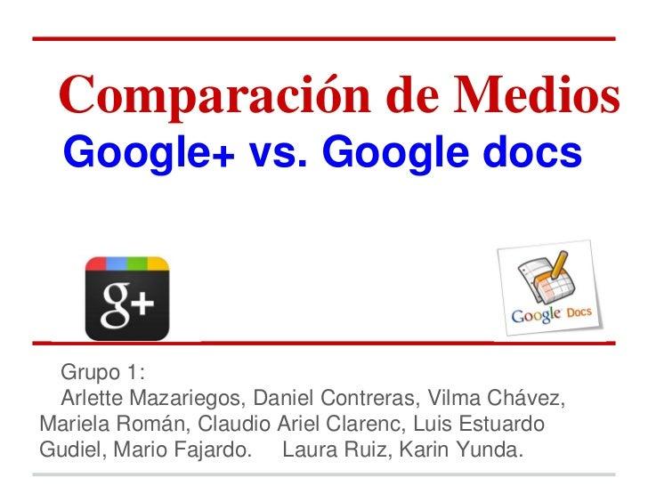 Comparación de Medios  Google+ vs. Google docs Grupo 1: Arlette Mazariegos, Daniel Contreras, Vilma Chávez,Mariela Román, ...