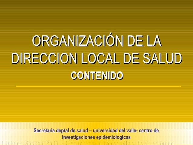 ORGANIZACIÓN DE LADIRECCION LOCAL DE SALUD                     CONTENIDO   Secretaria deptal de salud – universidad del va...