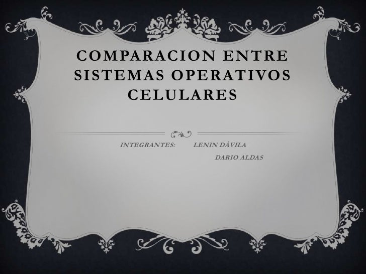 COMPARACION ENTRESISTEMAS OPERATIVOS     CELULARES    INTEGRANTES:   LENIN DÁVILA                       DARIO ALDAS