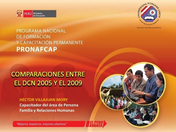 COMPARACIONES ENTRE<br />EL DCN 2005 Y EL 2009<br />HECTOR VILLAJUAN MORY<br />Capacitador del área de Persona Familia y R...