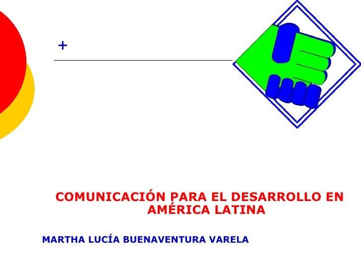 + <ul><li>COMUNICACIÓN PARA EL DESARROLLO EN AMÉRICA LATINA </li></ul><ul><li>MARTHA LUCÍA BUENAVENTURA VARELA </li></ul>