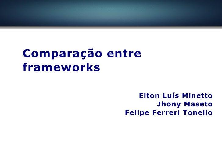 Comparação entre frameworks                   Elton Luís Minetto                       Jhony Maseto              Felipe Fe...