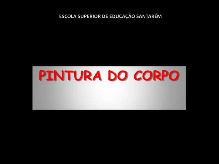 ESCOLA SUPERIOR DE EDUCAÇÃO SANTARÉM<br />PINTURA DO CORPO<br />