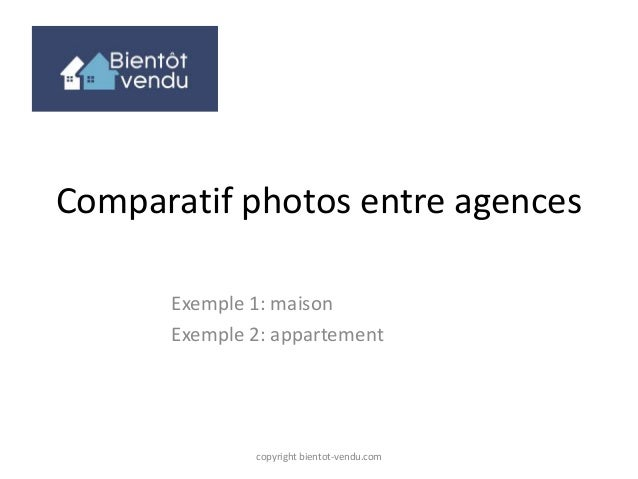 Comparatif photos entre agences Exemple 1: maison Exemple 2: appartement copyright bientot-vendu.com