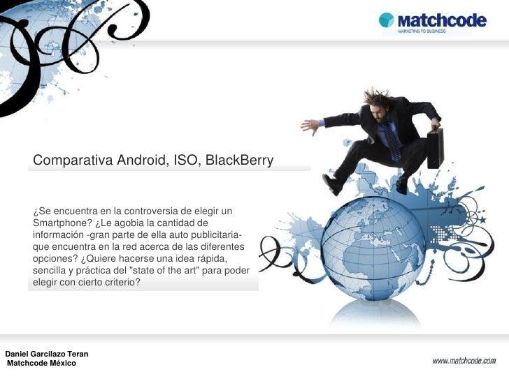 Comparativa Android, ISO, BlackBerry       ¿Se encuentra en la controversia de elegir un       Smartphone? ¿Le agobia la c...