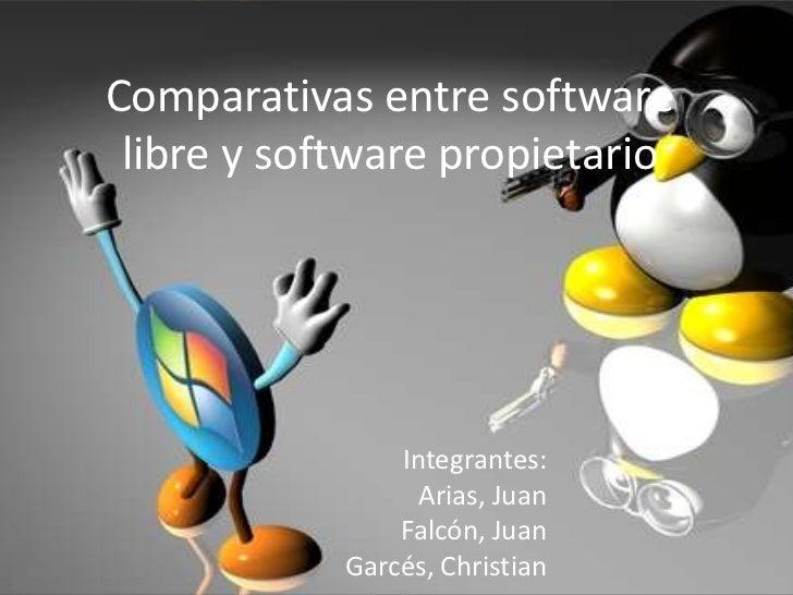 Comparativas entre software libre y software propietario<br />Integrantes:<br />Arias, Juan<br />Falcón, Juan<br />Garcés,...