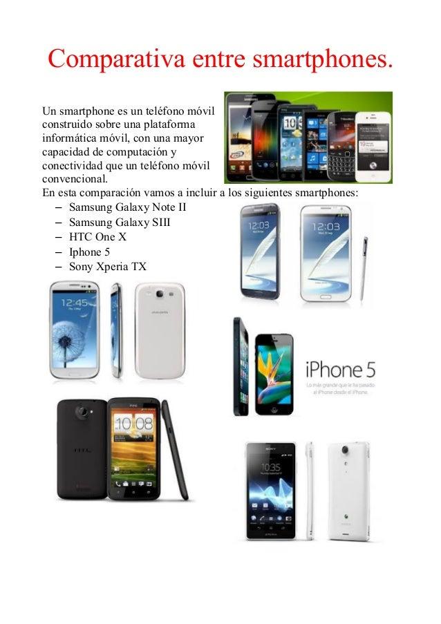 Comparativa entre smartphones.Un smartphone es un teléfono móvilconstruido sobre una plataformainformática móvil, con una ...