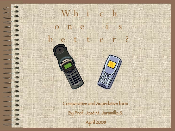 Which one is better? Comparative and Superlative form  By Prof. José M. Jaramillo S. April 2008