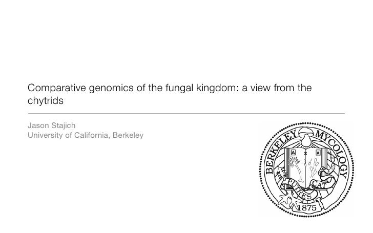 Comparative genomics of the fungal kingdom: a view from the chytrids  Jason Stajich University of California, Berkeley