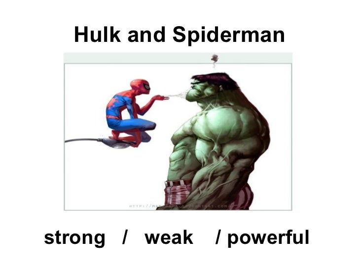 Hulk and Spidermanstrong / weak   / powerful