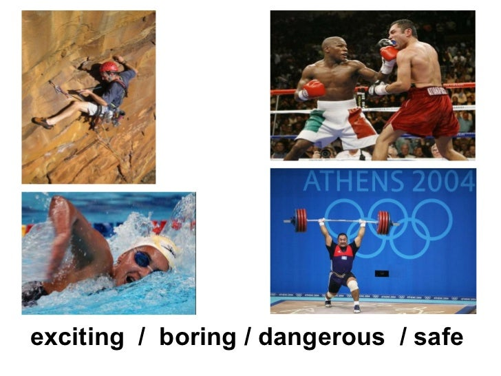 exciting / boring / dangerous / safe