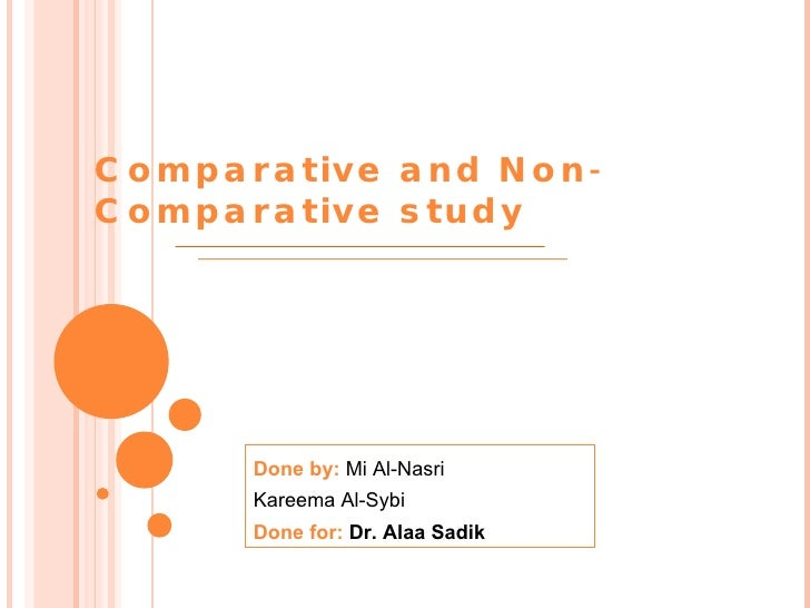 Done by:  Mi Al-Nasri Kareema Al-Sybi Done for:  Dr. Alaa Sadik Comparative and Non-Comparative study