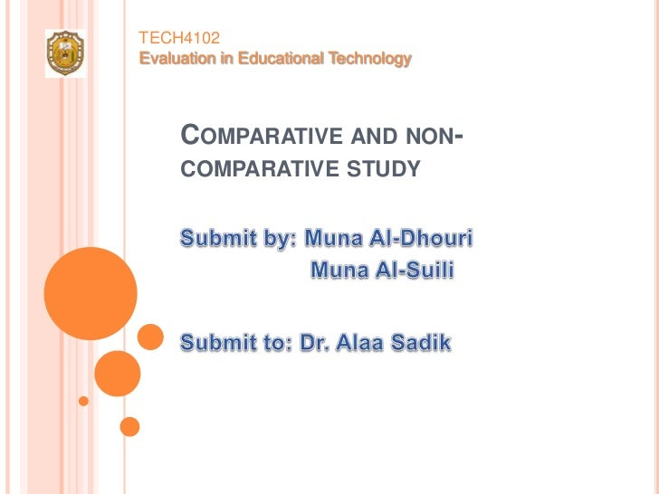 TECH4102Evaluation in Educational Technology<br />Comparative and non-comparative study<br />Submit by: Muna Al-Dhouri<br ...