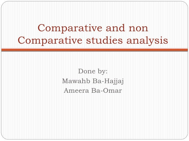 Done by: Mawahb Ba-Hajjaj Ameera Ba-Omar Comparative and non Comparative studies analysis