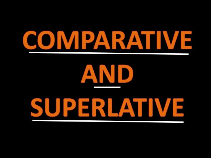 COMPARATIVE AND SUPERLATIVE<br />