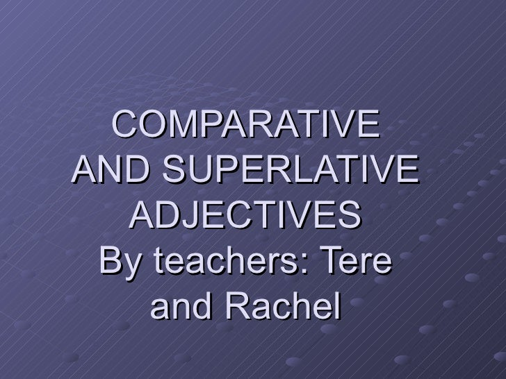 COMPARATIVE AND SUPERLATIVE ADJECTIVES By teachers: Tere and Rachel