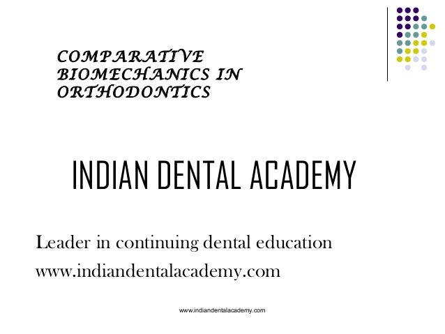 COMPARATIVE BIOMECHANICS IN ORTHODONTICS  INDIAN DENTAL ACADEMY Leader in continuing dental education www.indiandentalacad...
