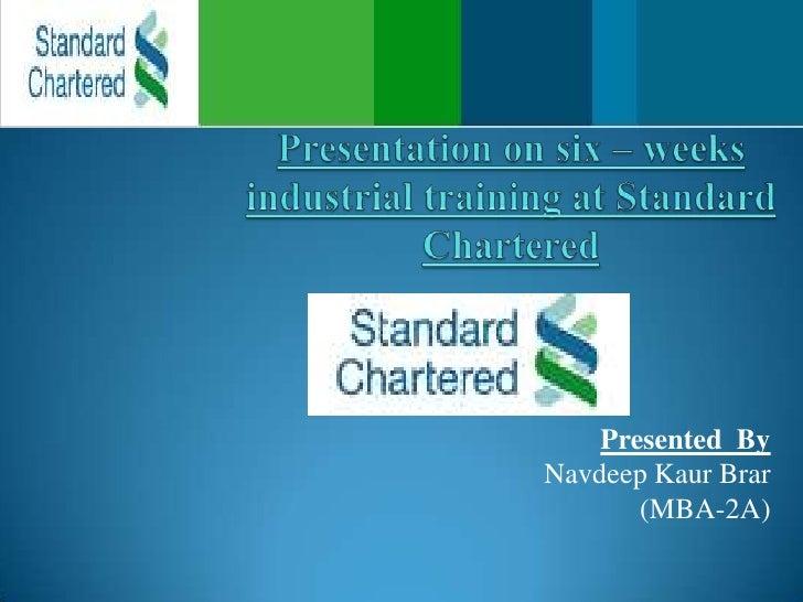 Presentation on six – weeks industrial training at Standard Chartered<br />Presented  By<br />NavdeepKaurBrar<br />(MBA-2A...