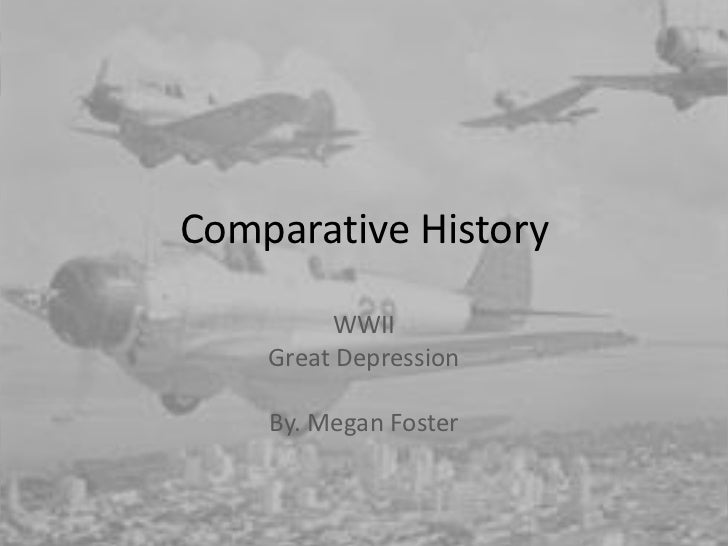 Comparative History         WWII    Great Depression    By. Megan Foster