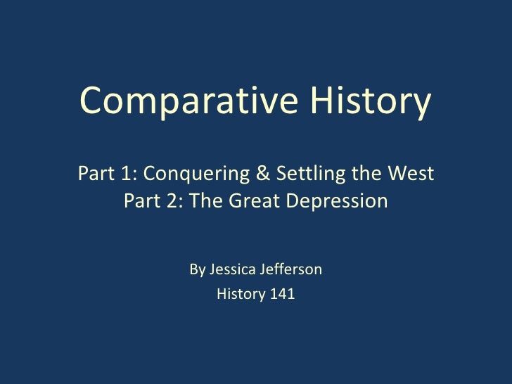 Comparative HistoryPart 1: Conquering & Settling the West     Part 2: The Great Depression           By Jessica Jefferson ...