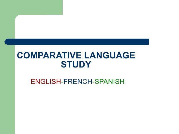 COMPARATIVE LANGUAGE STUDY ENGLISH - FRENCH -SPANISH