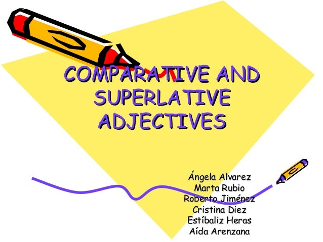 COMPARATIVE ANDCOMPARATIVE AND SUPERLATIVESUPERLATIVE ADJECTIVESADJECTIVES Ángela AlvarezÁngela Alvarez Marta RubioMarta R...